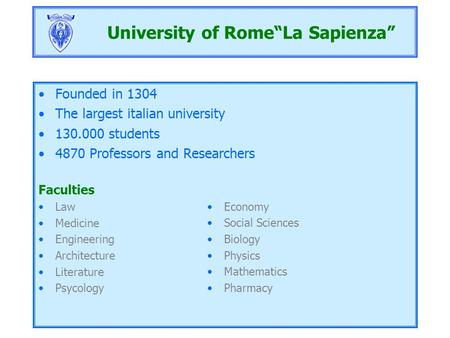 "University of Rome""La Sapienza"" Founded in 1304 The largest italian university 130.000 students 4870 Professors and Researchers Faculties Law Medicine."
