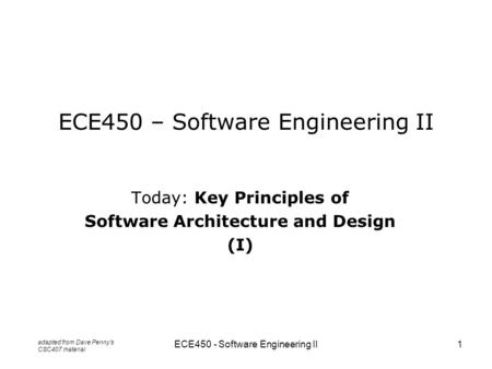 ECE450 - Software Engineering II1 ECE450 – Software Engineering II Today: Key Principles of Software Architecture and Design (I) adapted from Dave Penny's.