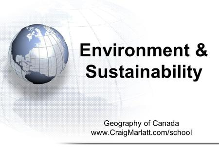 Geography of Canada www.CraigMarlatt.com/school Environment & Sustainability.