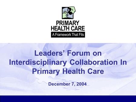 December 7, 2004 Leaders' Forum on Interdisciplinary Collaboration In Primary Health Care.