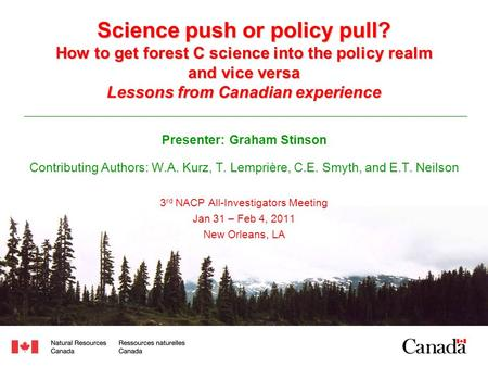 Science push or policy pull? How to get forest C science into the policy realm and vice versa Lessons from Canadian experience Presenter: Graham Stinson.