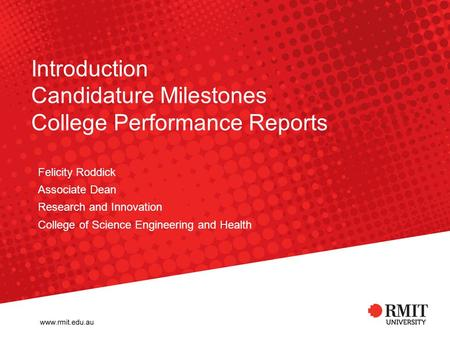 Introduction Candidature Milestones College Performance Reports Felicity Roddick Associate Dean Research and Innovation College of Science Engineering.