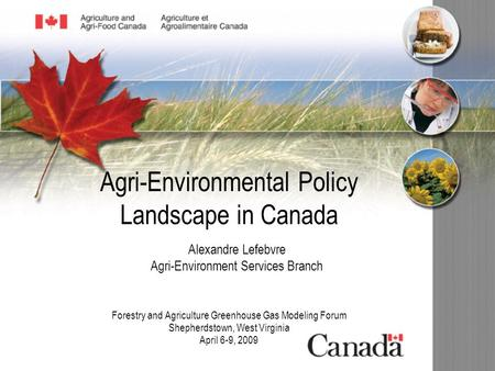 Agri-Environmental Policy Landscape in Canada Forestry and Agriculture Greenhouse Gas Modeling Forum Shepherdstown, West Virginia April 6-9, 2009 Alexandre.
