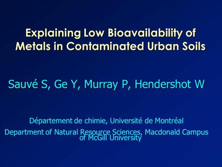 Explaining Low Bioavailability of Metals in Contaminated Urban Soils Sauvé S, Ge Y, Murray P, Hendershot W Département de chimie, Université de Montréal.