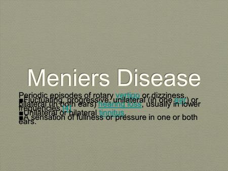Meniers Disease Periodic episodes of rotary vertigo or dizziness.