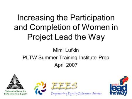 Increasing the Participation and Completion of Women in Project Lead the Way Mimi Lufkin PLTW Summer Training Institute Prep April 2007 National Alliance.