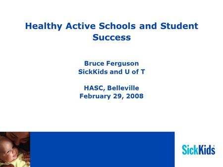 Healthy Active Schools and Student Success Bruce Ferguson SickKids and U of T HASC, Belleville February 29, 2008.