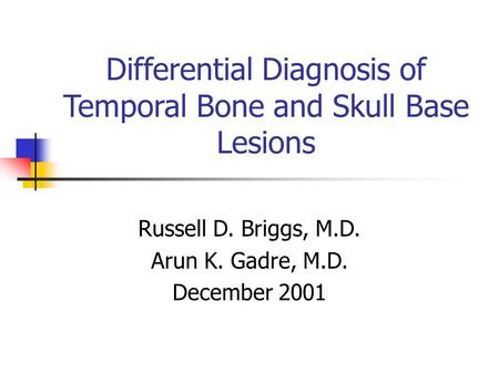 Differential Diagnosis of Temporal Bone and Skull Base Lesions Russell D. Briggs, M.D. Arun K. Gadre, M.D. December 2001.