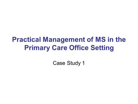 Practical Management of MS in the Primary Care Office Setting Case Study 1.