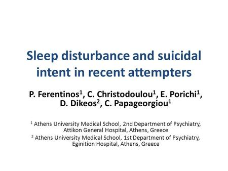 Sleep disturbance and suicidal intent in recent attempters P. Ferentinos 1, C. Christodoulou 1, E. Porichi 1, D. Dikeos 2, C. Papageorgiou 1 1 Athens University.