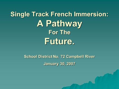 Single Track French Immersion: A Pathway For The Future. School District No. 72 Campbell River January 30, 2007 Single Track French Immersion: A Pathway.