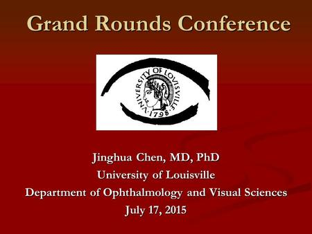Grand Rounds Conference Jinghua Chen, MD, PhD University of Louisville Department of Ophthalmology and Visual Sciences July 17, 2015.