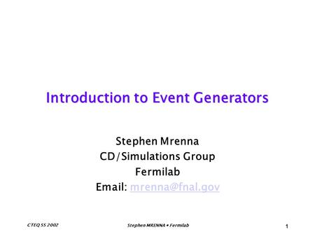 CTEQ SS 2002Stephen MRENNA Fermilab 1 Introduction to Event Generators Stephen Mrenna CD/Simulations Group Fermilab