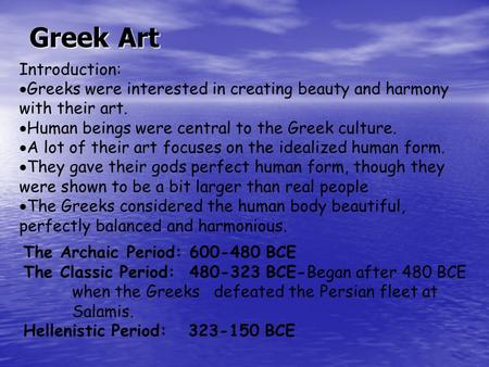 Greek Art Introduction:  Greeks were interested in creating beauty and harmony with their art.  Human beings were central to the Greek culture.  A lot.