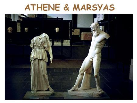 ATHENE & MARSYAS. THE BASICS sculpted by Myron. c.450 BC. originals were bronze. Athena = 1.73m tall Marsyas = 1.59m tall. the origin sculpture sat on.