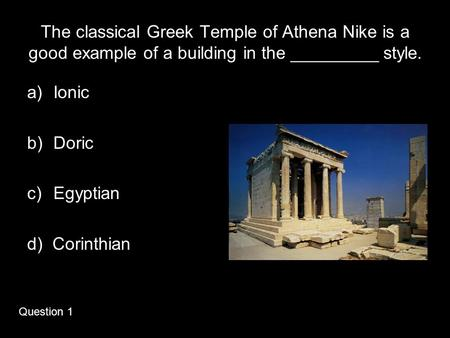 The classical Greek Temple of Athena Nike is a good example of a building in the _________ style. a)Ionic b)Doric c)Egyptian d) Corinthian Question 1.