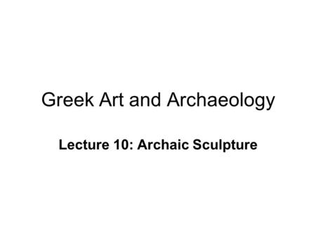 Greek Art and Archaeology Lecture 10: Archaic Sculpture.