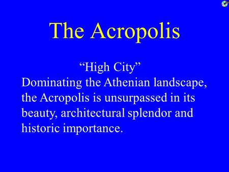"The Acropolis ""High City"" Dominating the Athenian landscape, the Acropolis is unsurpassed in its beauty, architectural splendor and historic importance."