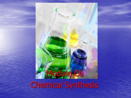 Chemical Synthesis Module C6. Chemical synthesis: chemical reactions and processes used to get a desired product using starting materials called reagents.