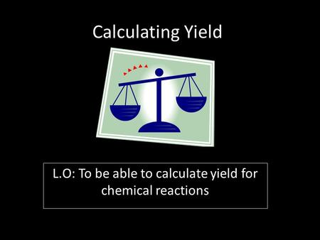 Calculating Yield L.O: To be able to calculate yield for chemical reactions.