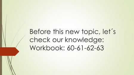 Before this new topic, let´s check our knowledge: Workbook: 60-61-62-63.
