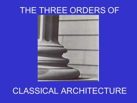THE THREE ORDERS OF CLASSICAL ARCHITECTURE. A HISTORY OF THE ORDERS Classical architecture is based on human proportions, and some think it is still the.