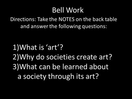 Bell Work Directions: Take the NOTES on the back table and answer the following questions: 1)What is 'art'? 2)Why do societies create art? 3)What can be.