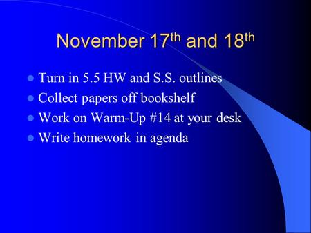 November 17 th and 18 th Turn in 5.5 HW and S.S. outlines Collect papers off bookshelf Work on Warm-Up #14 at your desk Write homework in agenda.