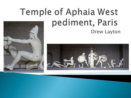 Drew Layton.  c490BC  As the name suggests was on the west pediment  Meant to be Paris of Troy  Excavated in 1811  Bought by King Ludwig I of Bavaria.