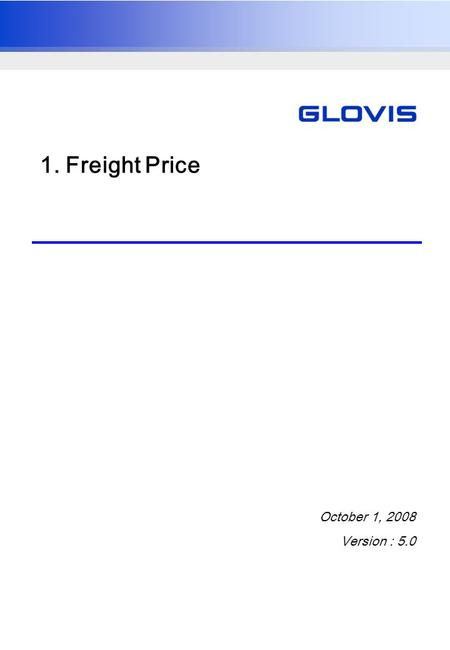 1. Freight Price October 1, 2008 Version : 5.0. UG_0700021_A User ManualGlovis India TMS Project 2 1.1. Price Management Overview Firstly, a freight price.