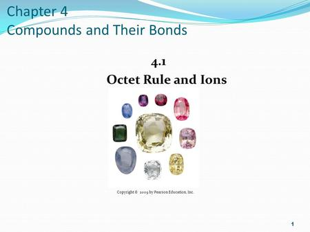 Chapter 4 Compounds and Their Bonds 4.1 Octet Rule and Ions 1 Copyright © 2009 by Pearson Education, Inc.