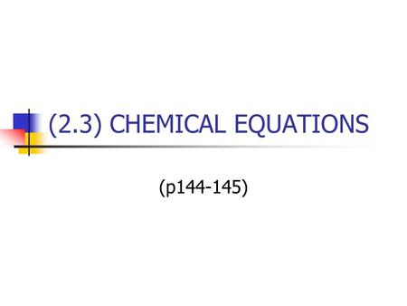 (2.3) CHEMICAL EQUATIONS (p144-145). Recall: Word Equation A word equation - states what reacts and what is produced - uses words instead of formulas.
