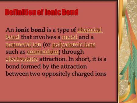 Definition of Ionic Bond An ionic bond is a type of chemical bond that involves a metal and a nonmetal ion (or polyatomic ions such as ammonium) through.