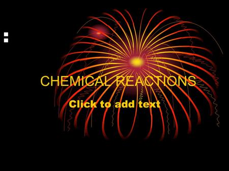 Click to add text : CHEMICAL REACTIONS. Chemical reactions: Reactions that produce new substances PRODUCT: substance formed during a chemical reaction.