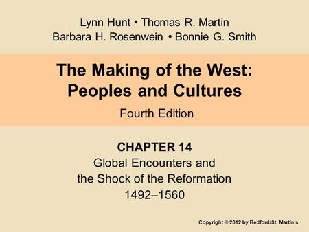 The Making of the West: Peoples and Cultures Fourth Edition CHAPTER 14 Global Encounters and the Shock of the Reformation 1492–1560 Copyright © 2012 by.