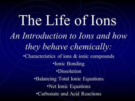 The Life of Ions An Introduction to Ions and how they behave chemically: Characteristics of ions & ionic compounds Ionic Bonding Dissolution Balancing.