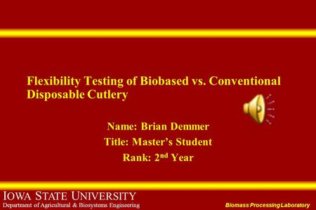 Biomass Processing Laboratory I OWA S TATE U NIVERSITY Department of Agricultural & Biosystems Engineering Flexibility Testing of Biobased vs. Conventional.