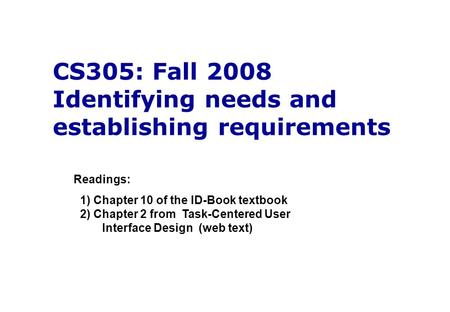 CS305: Fall 2008 Identifying needs and establishing requirements Readings: 1) Chapter 10 of the ID-Book textbook 2) Chapter 2 from Task-Centered User Interface.