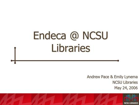 NCSU Libraries Andrew Pace & Emily Lynema NCSU Libraries May 24, 2006.