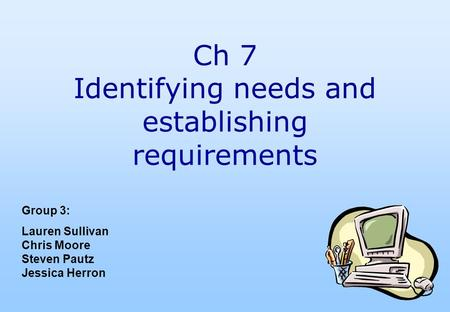 Ch 7 Identifying needs and establishing requirements Group 3: Lauren Sullivan Chris Moore Steven Pautz Jessica Herron.