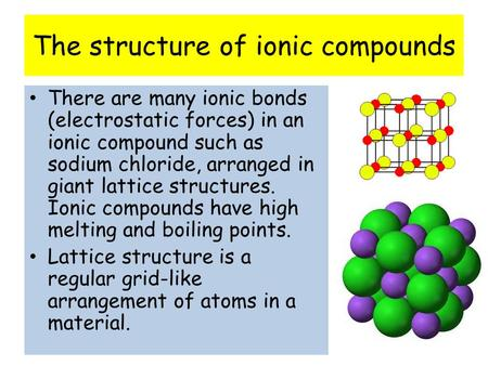 The structure of ionic compounds There are many ionic bonds (electrostatic forces) in an ionic compound such as sodium chloride, arranged in giant lattice.