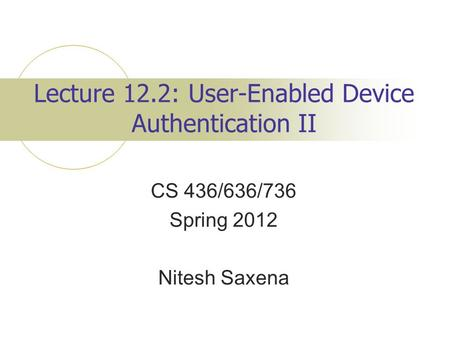 Lecture 12.2: User-Enabled Device Authentication II CS 436/636/736 Spring 2012 Nitesh Saxena.