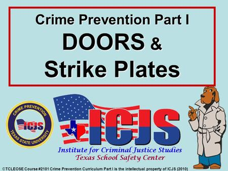 Crime Prevention Part I DOORS & Strike Plates ©TCLEOSE Course #2101 Crime Prevention Curriculum Part I is the intellectual property of ICJS (2010)