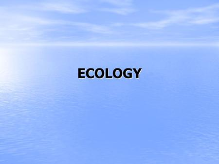 ECOLOGY. Ecology The study of organisms and their interactions with the environment The study of organisms and their interactions with the environment.