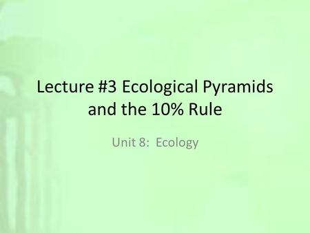 Lecture #3 Ecological Pyramids and the 10% Rule Unit 8: Ecology.