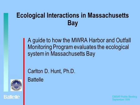 OMSAP Public Meeting September 1999 Ecological Interactions in Massachusetts Bay A guide to how the MWRA Harbor and Outfall Monitoring Program evaluates.