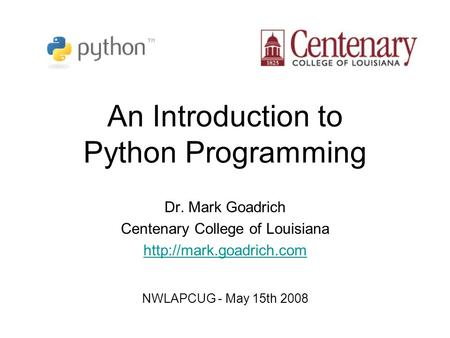 An Introduction to Python Programming Dr. Mark Goadrich Centenary College of Louisiana  NWLAPCUG - May 15th 2008.