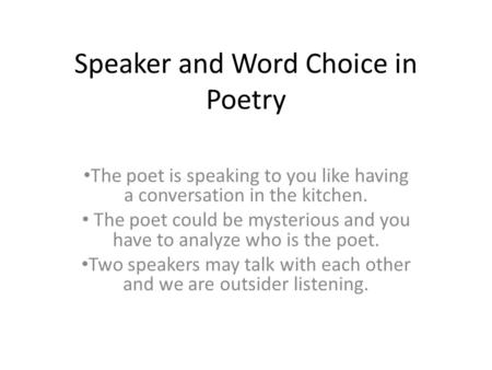 Speaker and Word Choice in Poetry The poet is speaking to you like having a conversation in the kitchen. The poet could be mysterious and you have to analyze.