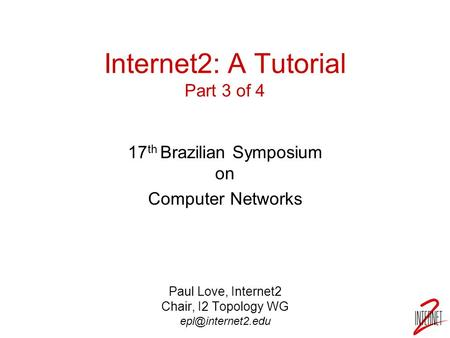 Internet2: A Tutorial Part 3 of 4 17 th Brazilian Symposium on Computer Networks Paul Love, Internet2 Chair, I2 Topology WG