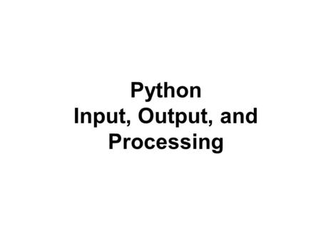 Python Input, Output, and Processing. Topics Designing a Program Input, Processing, and Output Displaying Output with print Function Comments Variables.